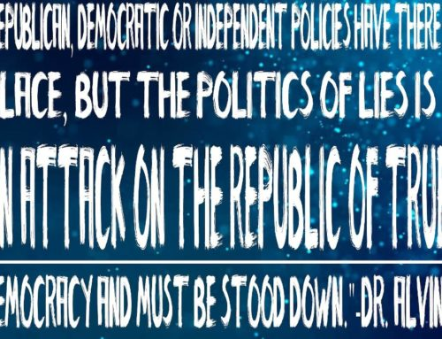 """Republican, Democratic Or Independent Policies Have There Place, But The Politics Of Lies Is An Attack On The Republic Of True Democracy And Must Be Stood Down""-Dr. Alvin"