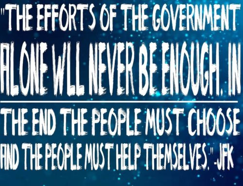 """The Efforts Of The Government Alone Will Never Be Enough. In the End The People Must Choose And The People Must Help Themselves."" -John F. Kennedy"