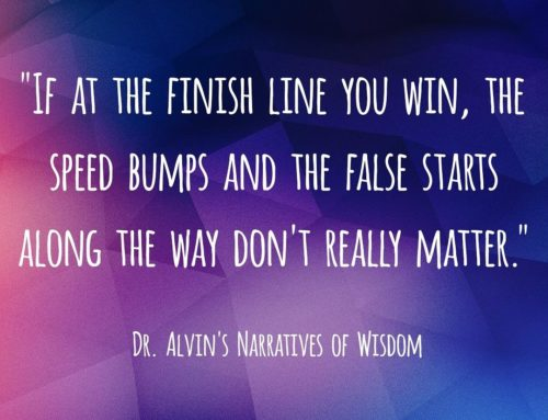"""If At The Finish Line You Win, The Speed Bumps And The False Starts Along The Way Don't Really Matter."" – Dr. Alvin's Narratives of Wisdom"